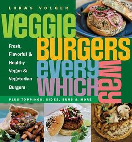 Veggie Burgers Every Which Way: Fresh, Flavorful and Healthy Vegan and Vegetarian Burgers-Plus Toppings, Sides, Buns and More