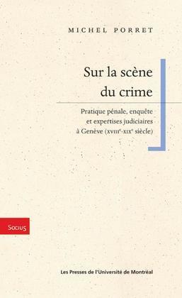 Sur la scène du crime. Pratique pénale, enquête et expertises judiciaires à Genève (XVIIIe-XIXe siècle)