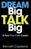 Dream Big, Talk Big: And Turn Your Faith Loose!