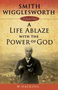 Smith Wigglesworth, A Life AblazeWith the Power of God
