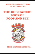 THE DOG OWNER'S BOOK OF POOP AND PEE!!: Keep it Simple Stupid Dog Training