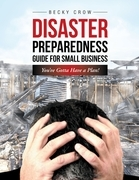 Disaster Preparedness Guide for Small Business: You've Gotta Have a Plan!