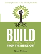 Build Your Organization from the Inside-Out: Developing People Is the Key to Healthy Leadership