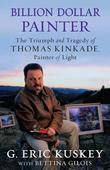 Billion Dollar Painter: The Triumph and Tragedy of Thomas Kinkade, Painter of Light