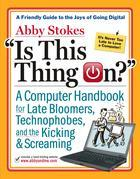 Is This Thing On?: A Late Bloomer's Computer Handbook