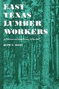 East Texas Lumber Workers: An Economic and Social Picture, 1870-1950