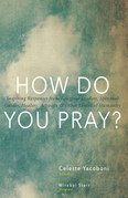 How Do You Pray?: Inspiring Responses from Religious Leaders, Spiritual Guides, Healers, Activists and Other Lovers of Humanity