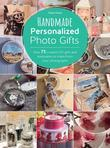 Handmade Personalized Photo Gifts: Over 75 Creative DIY Gifts and Keepsakes to Make from Your Photographs