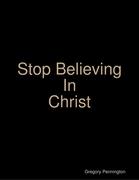 Stop Believing In Christ