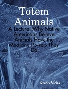 Totem Animals: A Lecture -Why Native Americans Believe Animals Have the Medicine Powers They Do