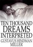 Ten Thousand Dreams Interpreted: Or, What's in a Dream; A Scientific and Practical Exposition