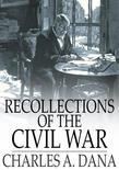 Recollections of the Civil War: With the Leader at Washington and in the Field in the Sixties