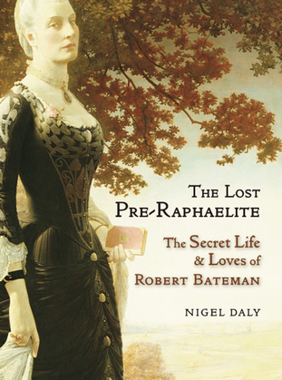The Lost Pre-Raphaelite: The Secret Life and Loves of Robert Bateman