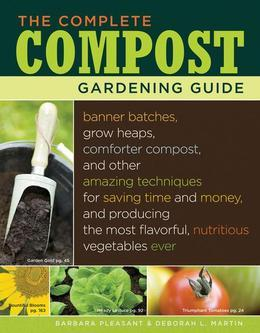 The Complete Compost Gardening Guide: Banner batches, grow heaps, comforter compost, and other amazing techniques for saving time and money, and produ