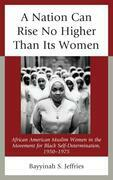 A Nation Can Rise No Higher Than Its Women: African American Muslim Women in the Movement for Black Self Determination, 1950-1975