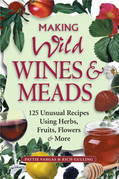 Making Wild Wines &amp; Meads: 125 Unusual Recipes Using Herbs, Fruits, Flowers &amp; More