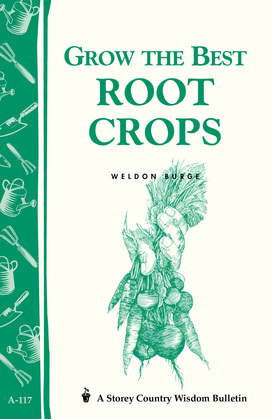 Grow the Best Root Crops: Storey's Country Wisdom Bulletin A-117
