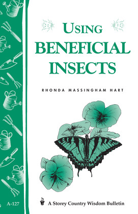 Using Beneficial Insects: Storey's Country Wisdom Bulletin A-127