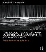 The Fascist State of Mind and the Manufacturing of Masculinity:A Psychoanalytic Approach: A psychoanalytic approach