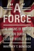 """""""A"""" Force: The Origins of British Deception in the Second World War"""