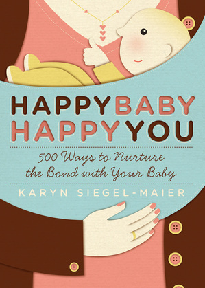 Happy Baby, Happy You: 500 Ways to Nurture the Bond with Your Baby