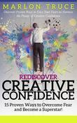 Rediscover Creative Confidence: 15 Proven Ways to Overcome Fear and Become a Superstar!: Discover Proven Ways to Face Your Fears to Harness the Power