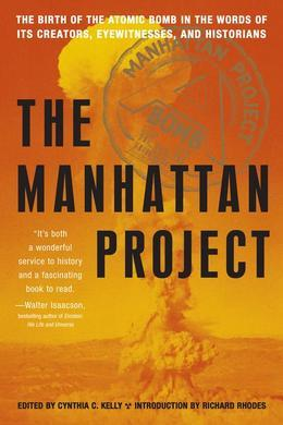 The Manhattan Project: The Birth of the Atomic Bomb in the Words of Its Creators, Eyewitnesses, and Historians