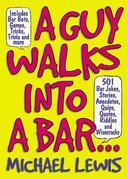 A Guy Walks Into A Bar...: 501 Bar Jokes, Stories, Anecdotes, Quips, Quotes, Riddles, and Wisecracks