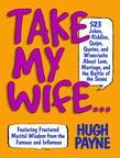 Take My Wife... 523 Jokes, Riddles, Quips, Quotes and Wisecracks About Love, Marriage, and the Battle of the Sexes