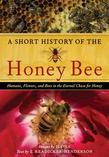 A Short History of the Honey Bee: Humans, Flowers, and Bees in the Eternal Chase for Honey