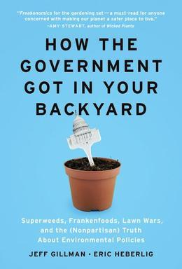 How the Government Got in Your Backyard: Superweeds, Frankenfoods, Lawn Wars, and the (Nonpartisan) Truth About Environmental Policies