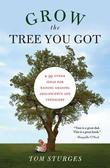 Grow the Tree You Got: &amp; 99 Other Ideas for Raising Amazing Adolescents and Teenagers