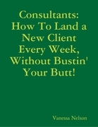 Consultants: How to Land a New Client Every Week, Without Bustin' Your Butt!