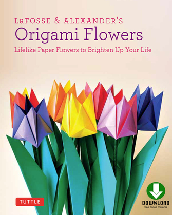 LaFosse & Alexander's Origami Flowers: Lifelike Paper Flowers to Brighten Up Your Life [Full-Color Book & Downloadable Material]