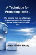 A Technique for Producing Ideas - the simple five-step formula anyone can use to be more creative in business and in life!