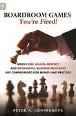Boardroom Games - Your'e Fired!: When Core Values, Respect and Meaningful Business Practices Are Compromised for Money and Prestige