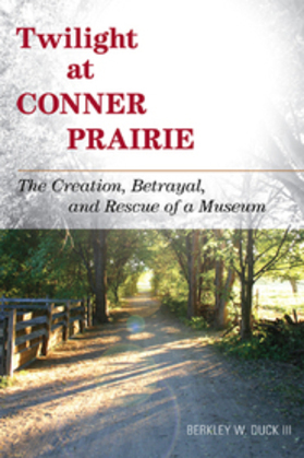 Twilight at Conner Prairie: The Creation, Betrayal, and Rescue of a Museum