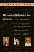The Search for Mathematical Roots, 1870-1940: Logics, Set Theories and the Foundations of Mathematics from Cantor through Russell to Godel