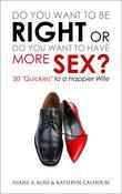 "Do You Want to Be Right or Do You Want to Have More Sex?: 50 ""Quickies"" to a Happier Wife"