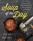 Soup of the Day: 150 Delicious and Comforting Recipes from Our Favorite Restaurants