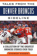 Tales from the Denver Broncos Sideline: A Collection of the Greatest Broncos Stories Ever Told