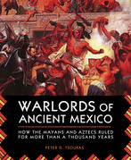 Warlords of Ancient Mexico: How the Mayans and Aztecs Ruled Central America for Over a Millennium