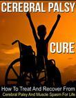 The Cerebral Palsy Cure: How to Treat and Recover from Cerebral Palsy and Muscle Spasm for Life