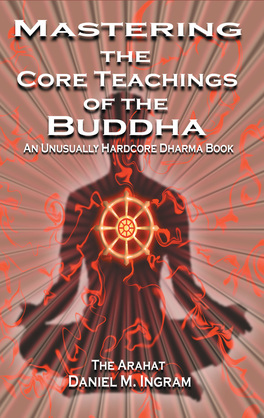 Mastering the Core Teachings of the Buddha: An Unusually Hardcore Dharma Book