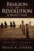 Religion and Revolution in Mexico's North: Even Unto Death . . . Tengamos Fe