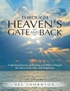 Through Heaven's Gate and Back: A Spiritual Journey of Healing and What It Taught Me About Love, Life, and Forgiveness