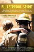 Bulletproof Spirit: The First Responder's Essential Resource for Protecting and Healing Mind and Heart