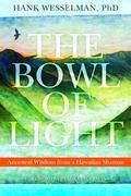 Hank Wesselman - The Bowl of Light: Ancestral Wisdom from a Hawaiian Shaman