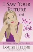 I Saw Your Future and He's Not It: A Psychic's Guide to True Love