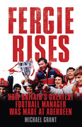 Fergie Rises: How Britain's Greatest Football Manager Was Made At Aberdeen